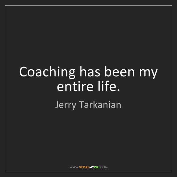 Jerry Tarkanian: Coaching has been my entire life.