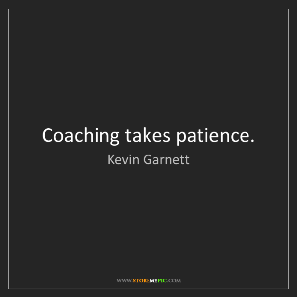 Kevin Garnett: Coaching takes patience.