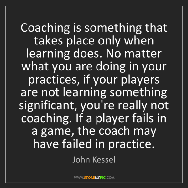 John Kessel: Coaching is something that takes place only when learning...