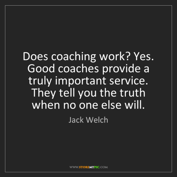 Jack Welch: Does coaching work? Yes. Good coaches provide a truly...
