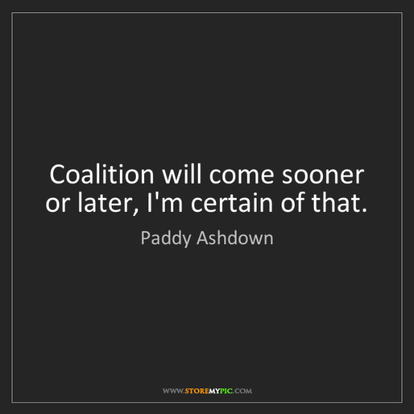 Paddy Ashdown: Coalition will come sooner or later, I'm certain of that.