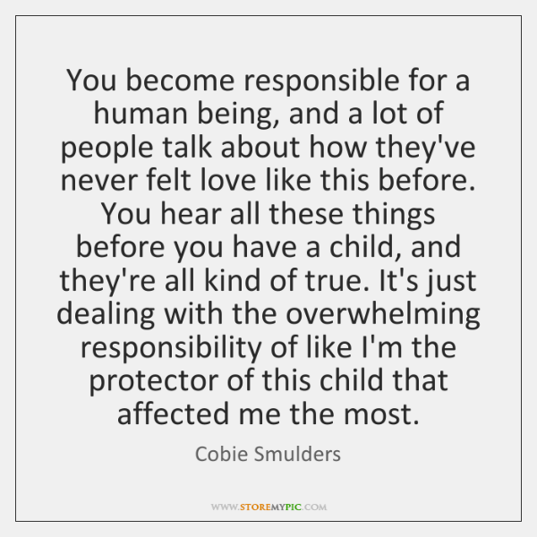 You become responsible for a human being, and a lot of people ...