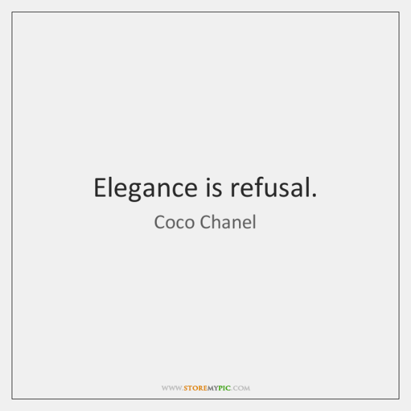 Elegance is refusal.
