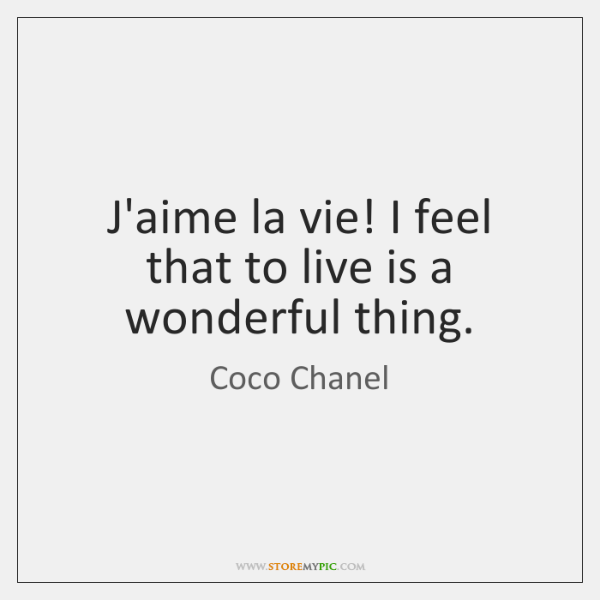 J'aime la vie! I feel that to live is a wonderful thing.