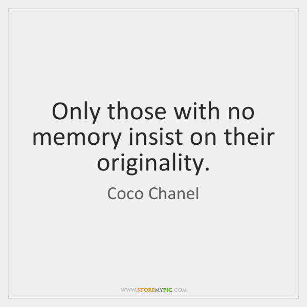 Only those with no memory insist on their originality.