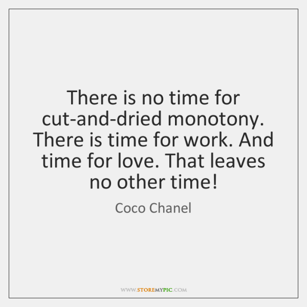 There is no time for cut-and-dried monotony. There is time for work. ...