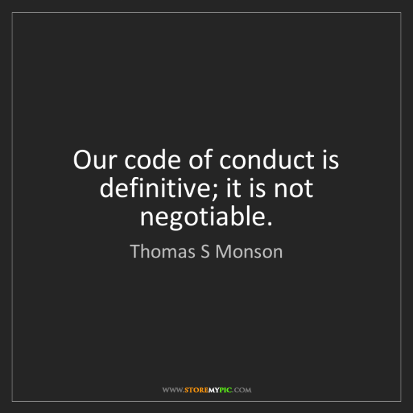 Thomas S Monson: Our code of conduct is definitive; it is not negotiable.