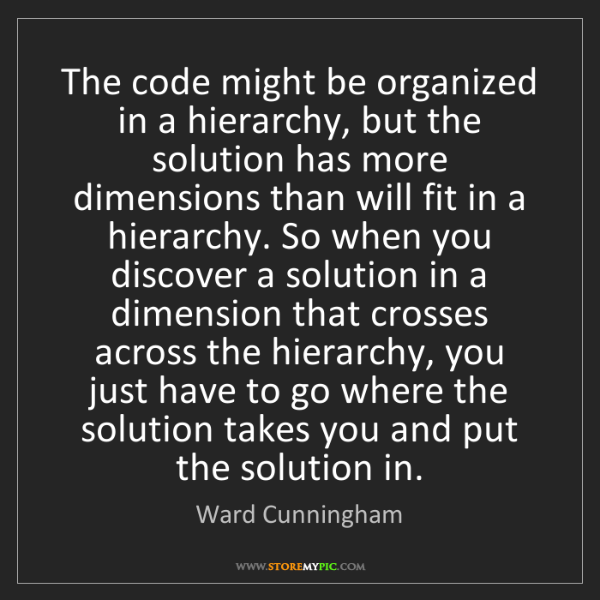 Ward Cunningham: The code might be organized in a hierarchy, but the solution...