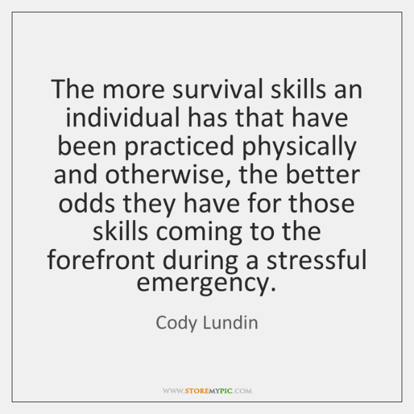 The more survival skills an individual has that have been practiced physically ...