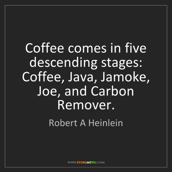Robert A Heinlein: Coffee comes in five descending stages: Coffee, Java,...