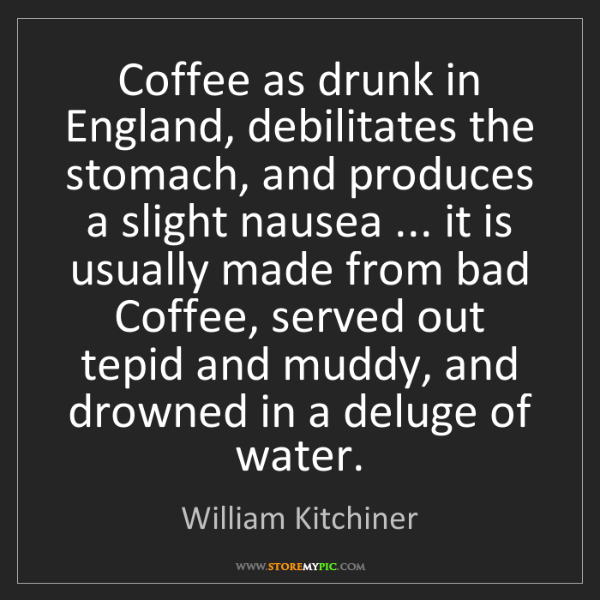 William Kitchiner: Coffee as drunk in England, debilitates the stomach,...