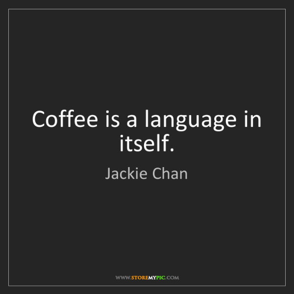 Jackie Chan: Coffee is a language in itself.