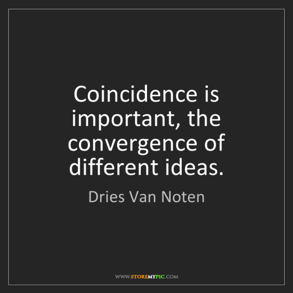 Dries Van Noten: Coincidence is important, the convergence of different...