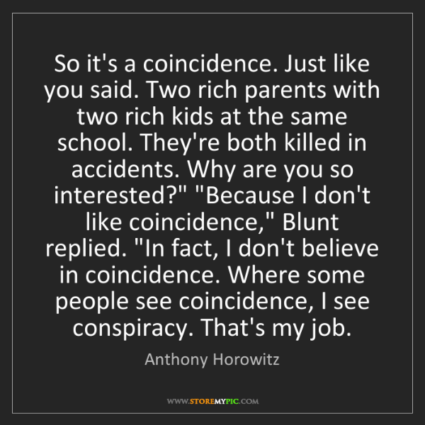 Anthony Horowitz: So it's a coincidence. Just like you said. Two rich parents...