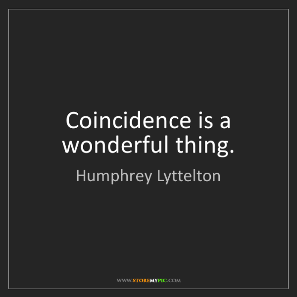 Humphrey Lyttelton: Coincidence is a wonderful thing.