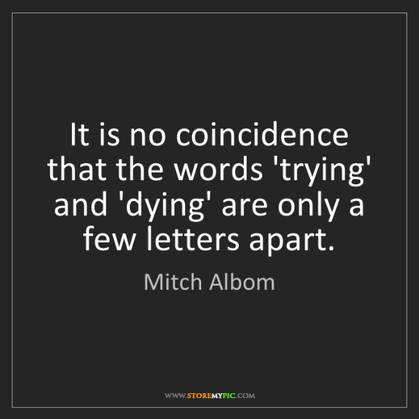 Mitch Albom: It is no coincidence that the words 'trying' and 'dying'...