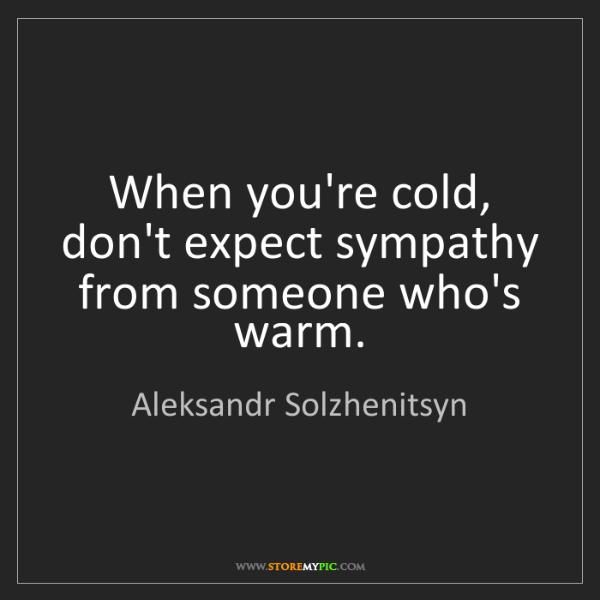 Aleksandr Solzhenitsyn: When you're cold, don't expect sympathy from someone...