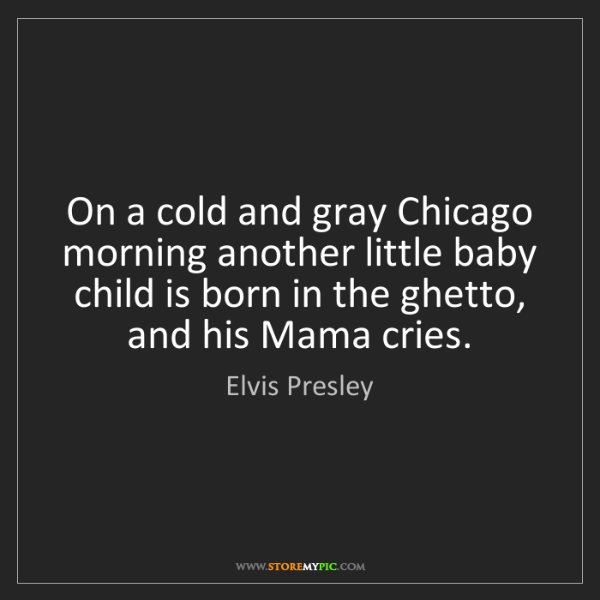 Elvis Presley: On a cold and gray Chicago morning another little baby...