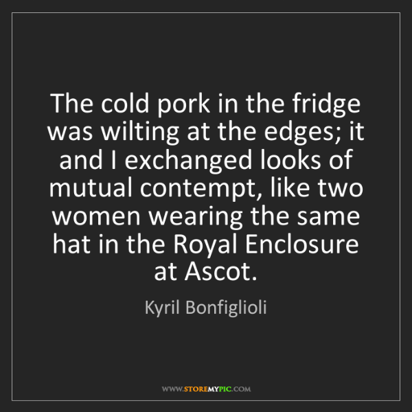 Kyril Bonfiglioli: The cold pork in the fridge was wilting at the edges;...