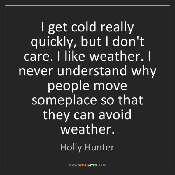 Holly Hunter: I get cold really quickly, but I don't care. I like weather....