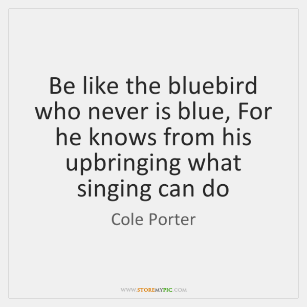 Be like the bluebird who never is blue, For he knows from ...