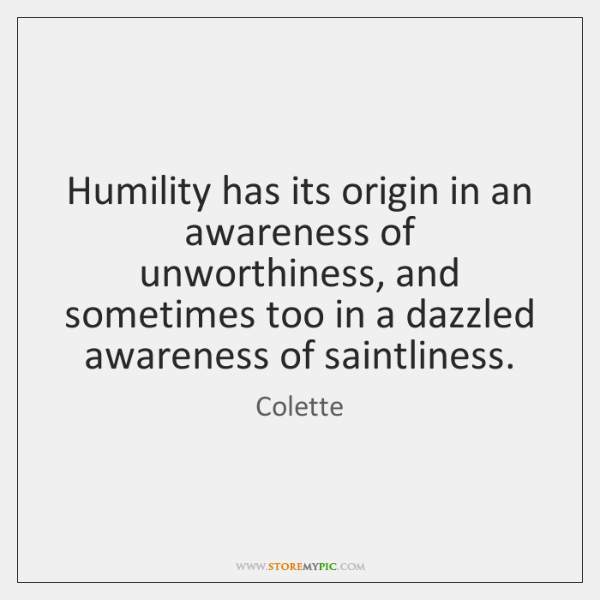 Humility has its origin in an awareness of unworthiness, and sometimes too ...