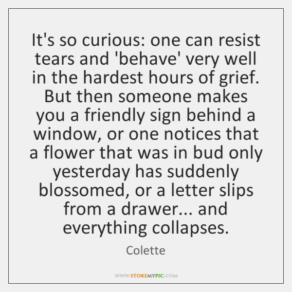 It's so curious: one can resist tears and 'behave' very well in ...