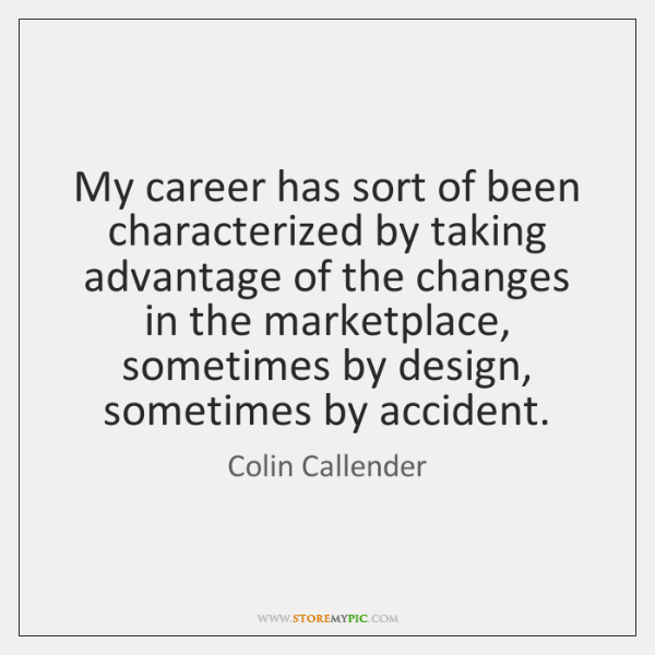My career has sort of been characterized by taking advantage of the ...