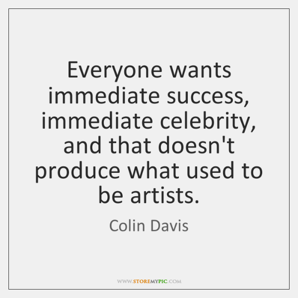 Everyone wants immediate success, immediate celebrity, and that doesn't produce what used ...
