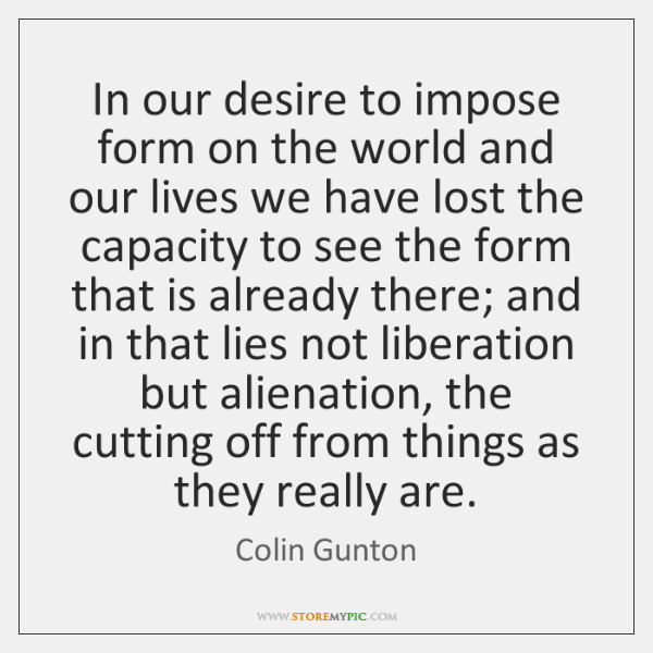 In our desire to impose form on the world and our lives ...