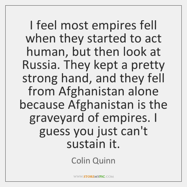 I feel most empires fell when they started to act human, but ...