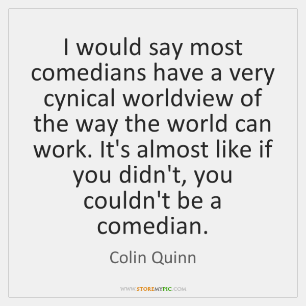 I would say most comedians have a very cynical worldview of the ...