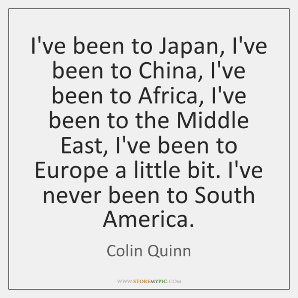I've been to Japan, I've been to China, I've been to Africa, ...