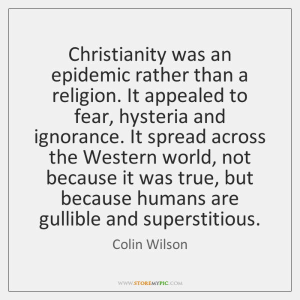 Christianity was an epidemic rather than a religion. It appealed to fear, ...