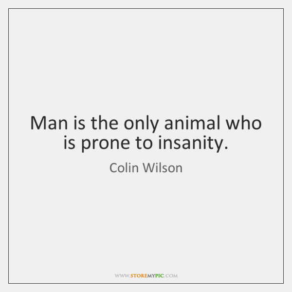 Man is the only animal who is prone to insanity.