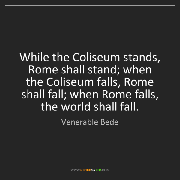 Venerable Bede: While the Coliseum stands, Rome shall stand; when the...