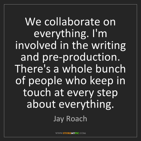 Jay Roach: We collaborate on everything. I'm involved in the writing...