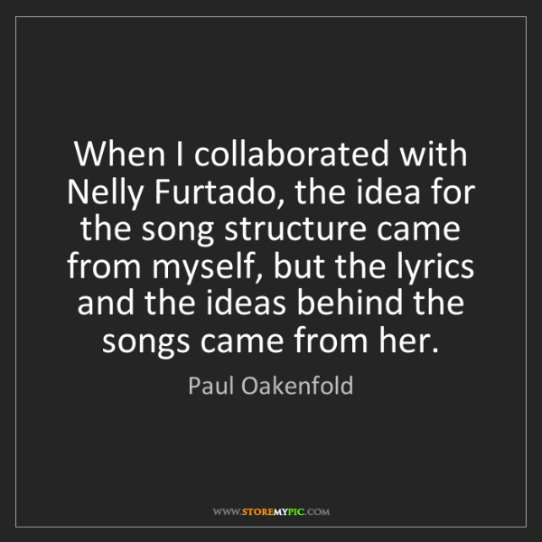 Paul Oakenfold: When I collaborated with Nelly Furtado, the idea for...