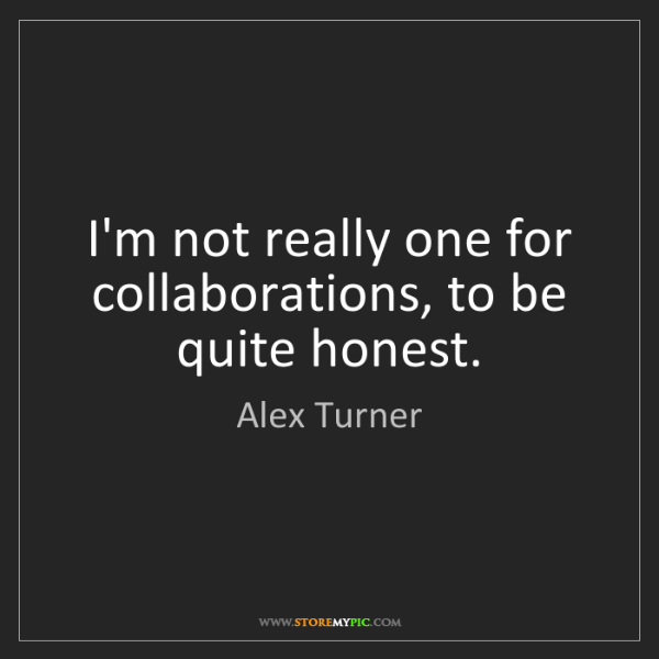 Alex Turner: I'm not really one for collaborations, to be quite honest.