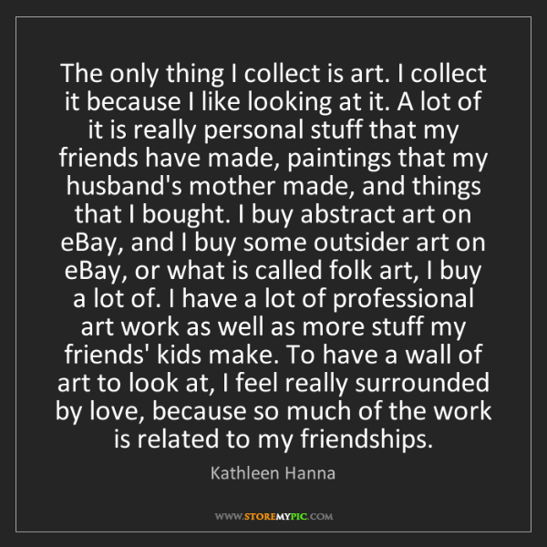 Kathleen Hanna: The only thing I collect is art. I collect it because...