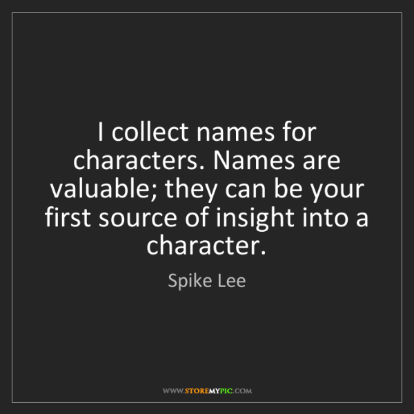 Spike Lee: I collect names for characters. Names are valuable; they...