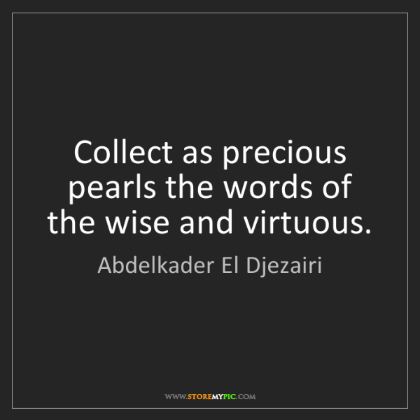 Abdelkader El Djezairi: Collect as precious pearls the words of the wise and...