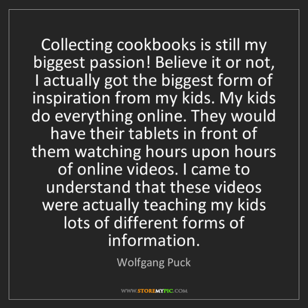 Wolfgang Puck: Collecting cookbooks is still my biggest passion! Believe...