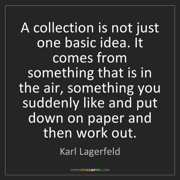 Karl Lagerfeld: A collection is not just one basic idea. It comes from...