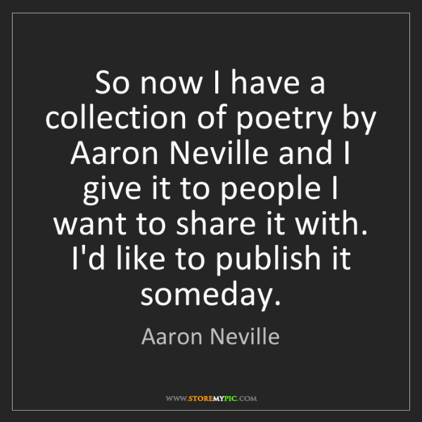 Aaron Neville: So now I have a collection of poetry by Aaron Neville...