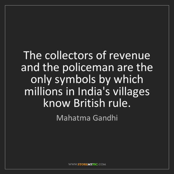 Mahatma Gandhi: The collectors of revenue and the policeman are the only...