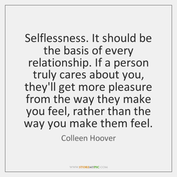 Selflessness. It should be the basis of every relationship. If a person ...