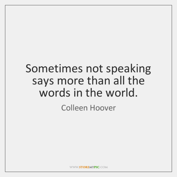 Sometimes not speaking says more than all the words in the world.