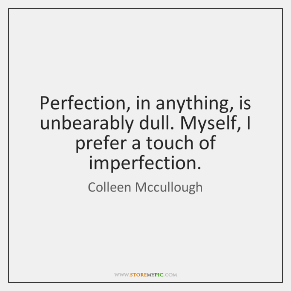 Perfection, in anything, is unbearably dull. Myself, I prefer a touch of ...