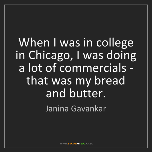 Janina Gavankar: When I was in college in Chicago, I was doing a lot of...